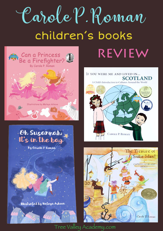 "A review of 4 children's books by award winning author Carole P. Roman. ""Oh Susannah: It's in the bag"", ""Can a Princess Be A Firefighter?"", ""The Treasure of Snake Island, A Captain No Beard Story"", and ""If You Were Me And Lived In Scotland""."